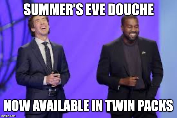 SUMMER'S EVE DOUCHE NOW AVAILABLE IN TWIN PACKS | image tagged in kanye west,joel osteen,kim kardashian | made w/ Imgflip meme maker