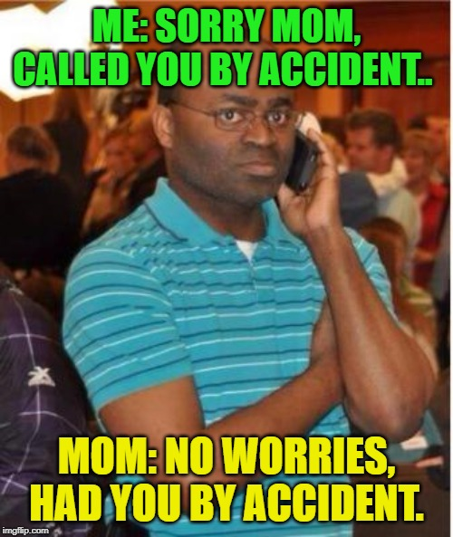 OOOOOPS! |  ME: SORRY MOM, CALLED YOU BY ACCIDENT.. MOM: NO WORRIES, HAD YOU BY ACCIDENT. | image tagged in angry man on phone | made w/ Imgflip meme maker