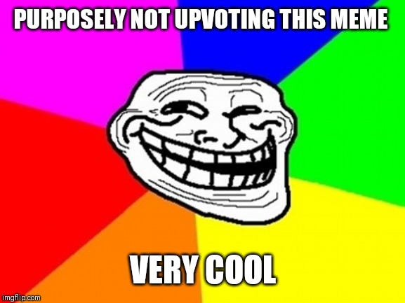 Troll Face Colored Meme | PURPOSELY NOT UPVOTING THIS MEME VERY COOL | image tagged in memes,troll face colored | made w/ Imgflip meme maker