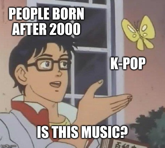 PEOPLE BORN AFTER 2000 K-POP IS THIS MUSIC? | image tagged in memes,is this a pigeon | made w/ Imgflip meme maker