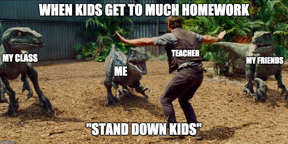 "Jurassic park raptor | WHEN KIDS GET TO MUCH HOMEWORK ""STAND DOWN KIDS"" ME MY FRIENDS MY CLASS TEACHER 