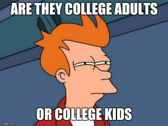 Futurama Fry | ARE THEY COLLEGE ADULTS OR COLLEGE KIDS | image tagged in memes,futurama fry | made w/ Imgflip meme maker