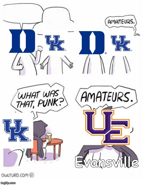 To those of you who watch college basketball | Evansville | image tagged in amateurs,upset,kentucky,basketball,college | made w/ Imgflip meme maker