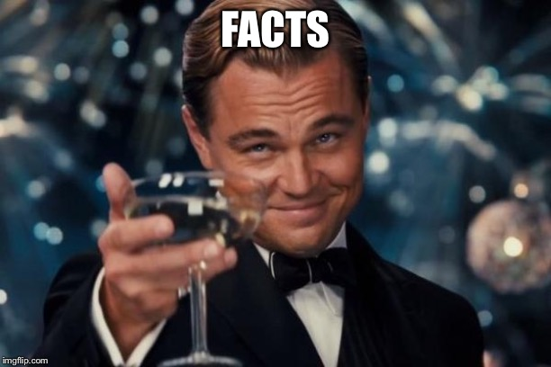 FACTS | image tagged in memes,leonardo dicaprio cheers | made w/ Imgflip meme maker