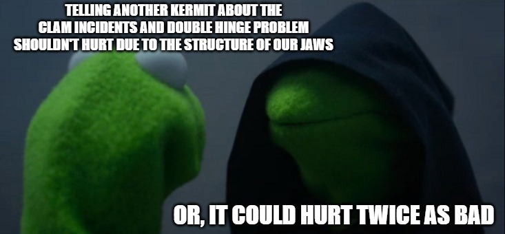 Evil Kermit |  TELLING ANOTHER KERMIT ABOUT THE CLAM INCIDENTS AND DOUBLE HINGE PROBLEM SHOULDN'T HURT DUE TO THE STRUCTURE OF OUR JAWS; OR, IT COULD HURT TWICE AS BAD | image tagged in memes,evil kermit | made w/ Imgflip meme maker