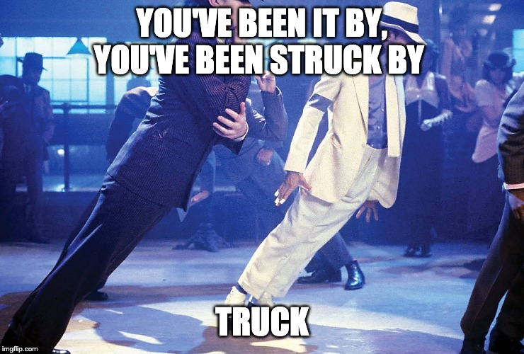 Smooth Criminal | YOU'VE BEEN IT BY, YOU'VE BEEN STRUCK BY TRUCK | image tagged in smooth criminal | made w/ Imgflip meme maker