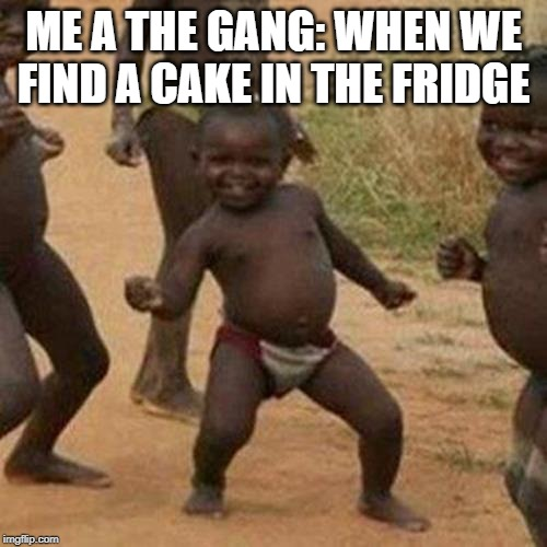 Third World Success Kid Meme |  ME A THE GANG: WHEN WE FIND A CAKE IN THE FRIDGE | image tagged in memes,third world success kid | made w/ Imgflip meme maker