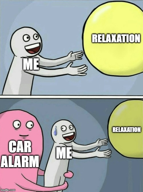 Car Alarms Hurt | ME RELAXATION CAR ALARM ME RELAXATION | image tagged in memes,running away balloon,relax,2019,annoying,car | made w/ Imgflip meme maker