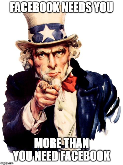 Uncle Sam Wants You |  FACEBOOK NEEDS YOU; MORE THAN YOU NEED FACEBOOK | image tagged in uncle sam wants you | made w/ Imgflip meme maker