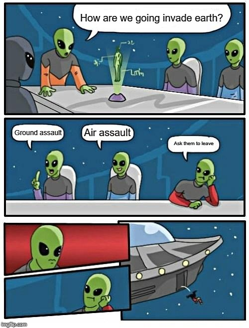 Alien Meeting Suggestion Meme | How are we going invade earth? Ground assault Air assault Ask them to leave | image tagged in memes,alien meeting suggestion | made w/ Imgflip meme maker