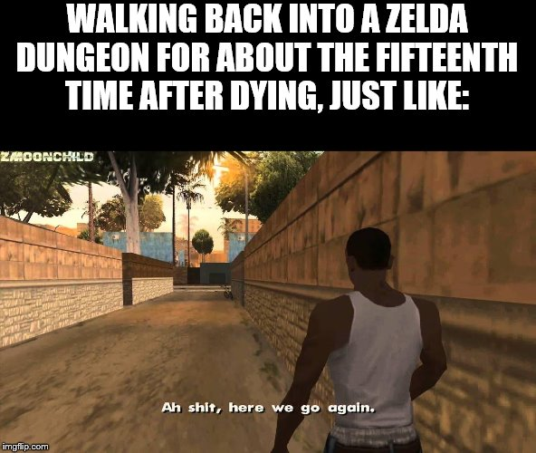 Here we go again |  WALKING BACK INTO A ZELDA DUNGEON FOR ABOUT THE FIFTEENTH TIME AFTER DYING, JUST LIKE: | image tagged in here we go again | made w/ Imgflip meme maker