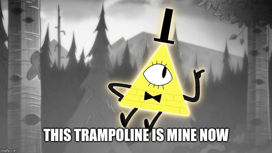 Gravity Falls: Bill Cipher | THIS TRAMPOLINE IS MINE NOW | image tagged in gravity falls bill cipher | made w/ Imgflip meme maker