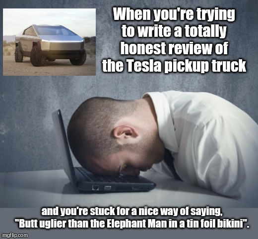 "The challenge |  When you're trying to write a totally honest review of the Tesla pickup truck; and you're stuck for a nice way of saying, ""Butt uglier than the Elephant Man in a tin foil bikini"". 