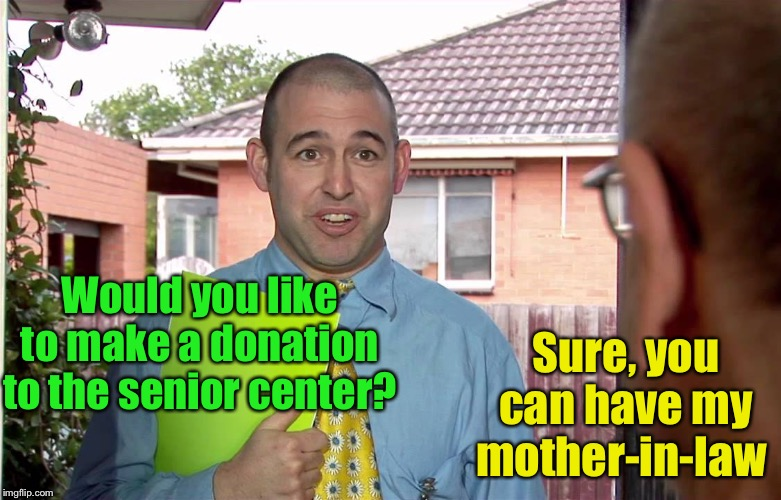 Senior center donations |  Sure, you can have my mother-in-law; Would you like to make a donation to the senior center? | image tagged in do you have a minute,mother-in-law jokes,donations | made w/ Imgflip meme maker