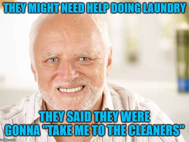 "Awkward smiling old man | THEY MIGHT NEED HELP DOING LAUNDRY THEY SAID THEY WERE GONNA ""TAKE ME TO THE CLEANERS"" 
