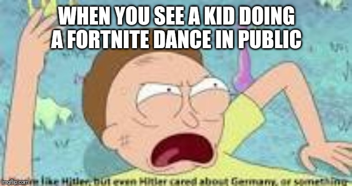 your like hitler | WHEN YOU SEE A KID DOING A FORTNITE DANCE IN PUBLIC | image tagged in your like hitler | made w/ Imgflip meme maker