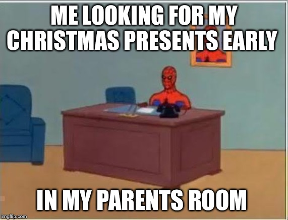 Spiderman Computer Desk |  ME LOOKING FOR MY CHRISTMAS PRESENTS EARLY; IN MY PARENTS ROOM | image tagged in memes,spiderman computer desk,spiderman | made w/ Imgflip meme maker
