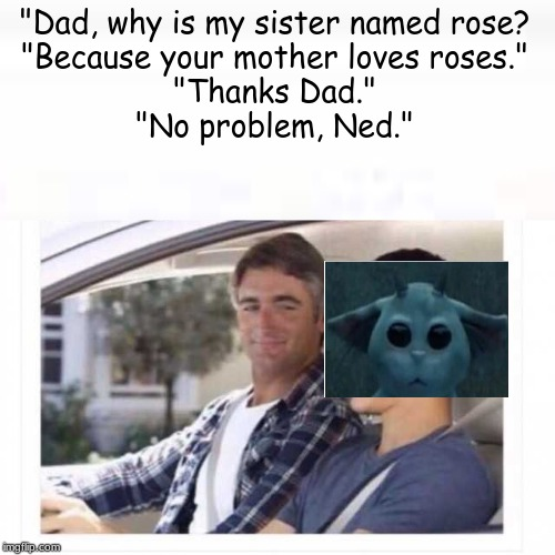"Dad why is my sister named rose? |  ""Dad, why is my sister named rose? ""Because your mother loves roses."" ""Thanks Dad."" ""No problem, Ned."" 