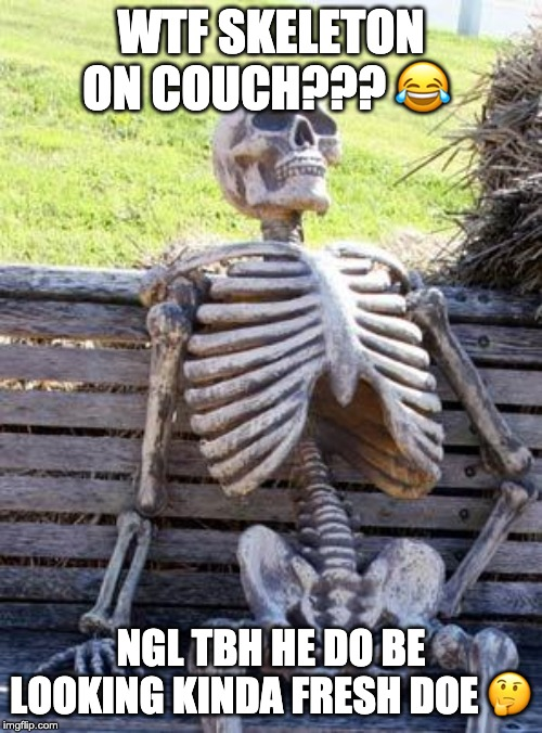 Waiting Skeleton |  WTF SKELETON ON COUCH??? 😂; NGL TBH HE DO BE LOOKING KINDA FRESH DOE 🤔 | image tagged in memes,waiting skeleton | made w/ Imgflip meme maker