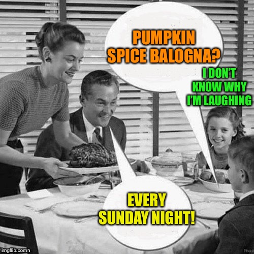 Vintage Family Dinner | PUMPKIN SPICE BALOGNA? EVERY SUNDAY NIGHT! I DON'T KNOW WHY I'M LAUGHING | image tagged in vintage family dinner | made w/ Imgflip meme maker