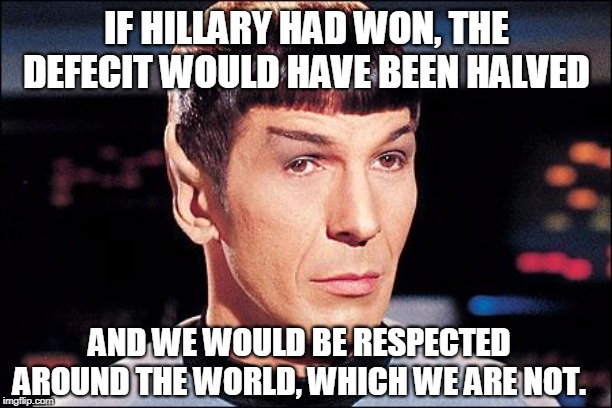 Condescending Spock | IF HILLARY HAD WON, THE DEFECIT WOULD HAVE BEEN HALVED AND WE WOULD BE RESPECTED AROUND THE WORLD, WHICH WE ARE NOT. | image tagged in condescending spock | made w/ Imgflip meme maker