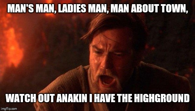 You Were The Chosen One (Star Wars) |  MAN'S MAN, LADIES MAN, MAN ABOUT TOWN, WATCH OUT ANAKIN I HAVE THE HIGHGROUND | image tagged in memes,you were the chosen one star wars | made w/ Imgflip meme maker
