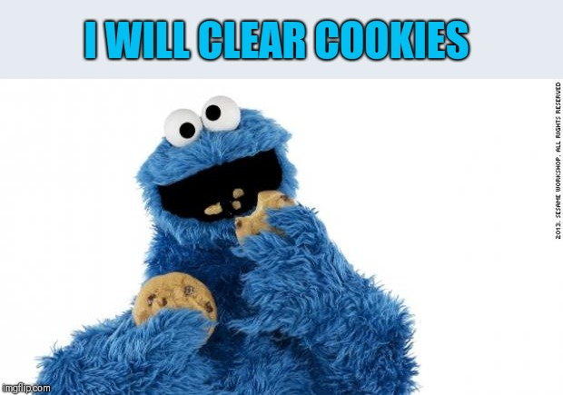 cookie monster | I WILL CLEAR COOKIES | image tagged in cookie monster | made w/ Imgflip meme maker