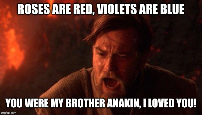 Obi Wan the Poet |  ROSES ARE RED, VIOLETS ARE BLUE; YOU WERE MY BROTHER ANAKIN, I LOVED YOU! | image tagged in memes,you were the chosen one star wars,obi wan kenobi,star wars,funny,poetry | made w/ Imgflip meme maker