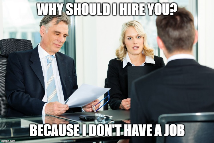 job interview |  WHY SHOULD I HIRE YOU? BECAUSE I DON'T HAVE A JOB | image tagged in job interview | made w/ Imgflip meme maker
