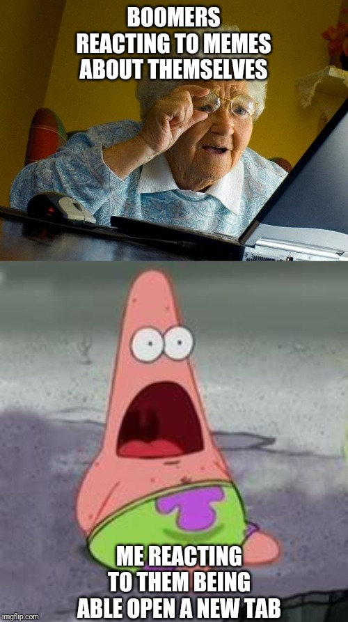 BOOMERS REACTING TO MEMES ABOUT THEMSELVES ME REACTING TO THEM BEING ABLE OPEN A NEW TAB | image tagged in memes,grandma finds the internet,suprised patrick | made w/ Imgflip meme maker
