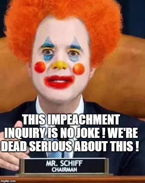 The 2020 - Road to The White House - Democrat Clown Show |  THIS IMPEACHMENT INQUIRY IS NO JOKE ! WE'RE DEAD SERIOUS ABOUT THIS ! | image tagged in impeachment,trump,adam schiff,congress,politics,2020 presidential election | made w/ Imgflip meme maker