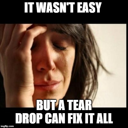 Sad girl meme | IT WASN'T EASY BUT A TEAR DROP CAN FIX IT ALL | image tagged in sad girl meme | made w/ Imgflip meme maker
