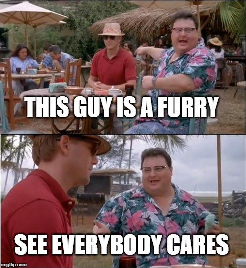 See Nobody Cares | THIS GUY IS A FURRY SEE EVERYBODY CARES | image tagged in memes,see nobody cares,furry,afurryvineadaykeepsthedoctoraway | made w/ Imgflip meme maker