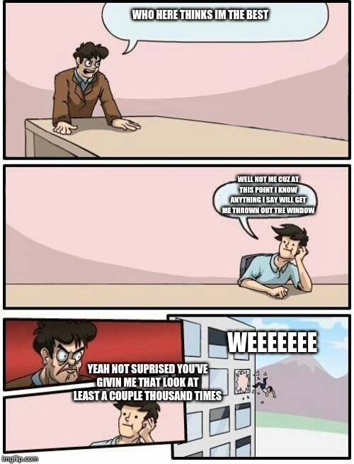 Boardroom Meeting Suggestion Day off | WHO HERE THINKS IM THE BEST WELL NOT ME CUZ AT THIS POINT I KNOW ANYTHING I SAY WILL GET ME THROWN OUT THE WINDOW YEAH NOT SUPRISED YOU'VE G | image tagged in boardroom meeting suggestion day off | made w/ Imgflip meme maker