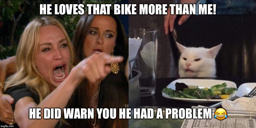 Woman yelling at cat |  HE LOVES THAT BIKE MORE THAN ME! HE DID WARN YOU HE HAD A PROBLEM 😂 | image tagged in woman yelling at cat | made w/ Imgflip meme maker