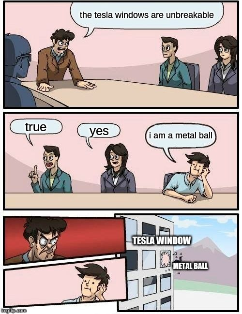 Boardroom Meeting Suggestion Meme | the tesla windows are unbreakable true yes i am a metal ball TESLA WINDOW METAL BALL | image tagged in memes,boardroom meeting suggestion | made w/ Imgflip meme maker