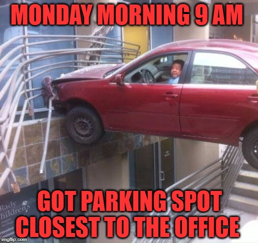 Nailed It ! | MONDAY MORNING 9 AM GOT PARKING SPOT CLOSEST TO THE OFFICE | image tagged in 9,am,parking,spot,office | made w/ Imgflip meme maker