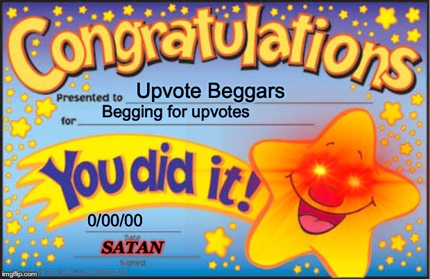 Upvote Beggars; Begging for upvotes; 0/00/00; SATAN | image tagged in congrats | made w/ Imgflip meme maker