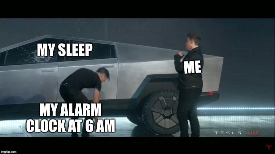 MY SLEEP ME MY ALARM CLOCK AT 6 AM | image tagged in elons crap truck | made w/ Imgflip meme maker