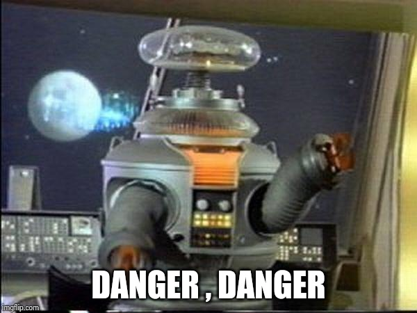 Lost in Space - Robot-Warning | DANGER , DANGER | image tagged in lost in space - robot-warning | made w/ Imgflip meme maker