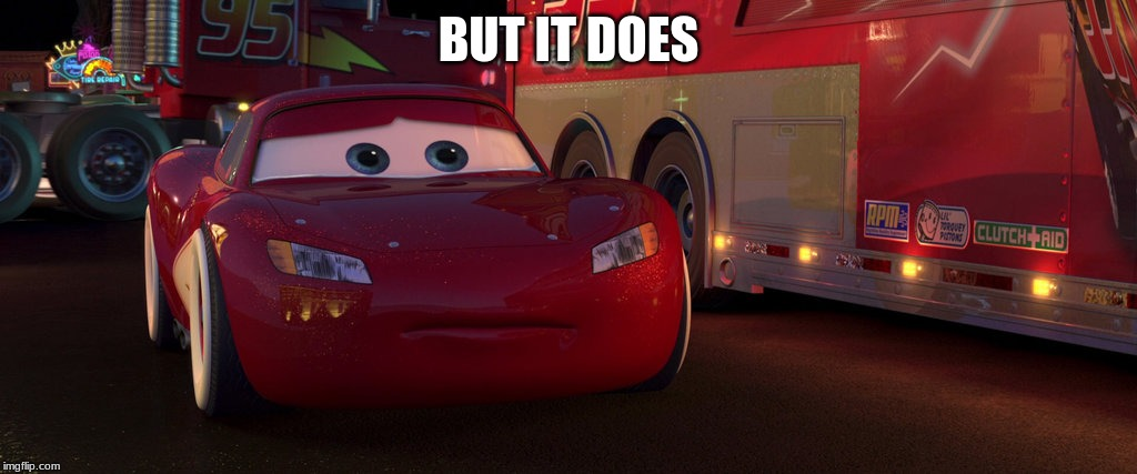 sad lightning mcqueen | BUT IT DOES | image tagged in sad lightning mcqueen | made w/ Imgflip meme maker
