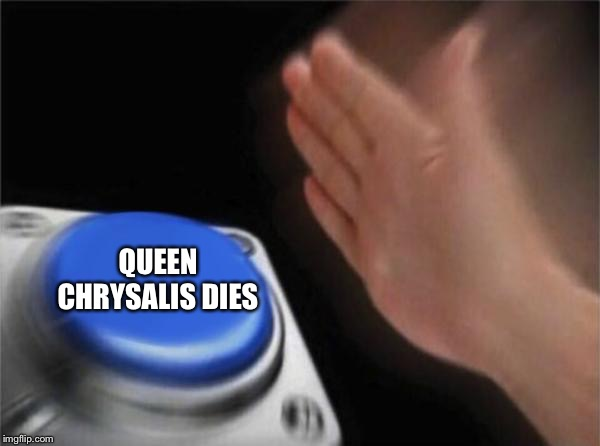 QUEEN CHRYSALIS DIES | image tagged in memes,blank nut button | made w/ Imgflip meme maker