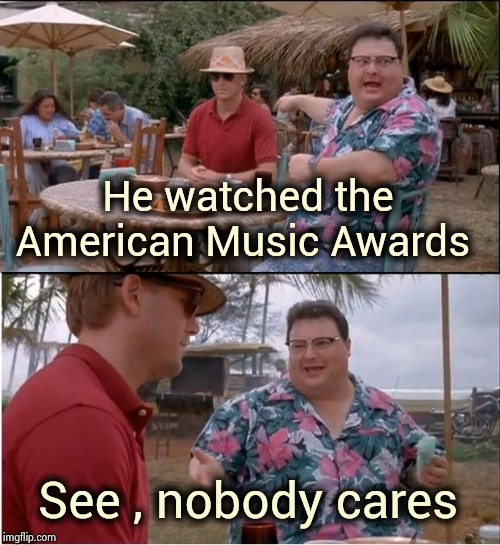 Does anyone even listen to that junk anymore ? |  He watched the American Music Awards; See , nobody cares | image tagged in memes,see nobody cares,classic rock,rock rules,y u no music,autotuned to death | made w/ Imgflip meme maker