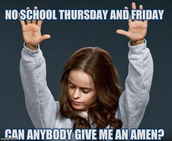 Praise the lord | NO SCHOOL THURSDAY AND FRIDAY CAN ANYBODY GIVE ME AN AMEN? | image tagged in praise the lord | made w/ Imgflip meme maker