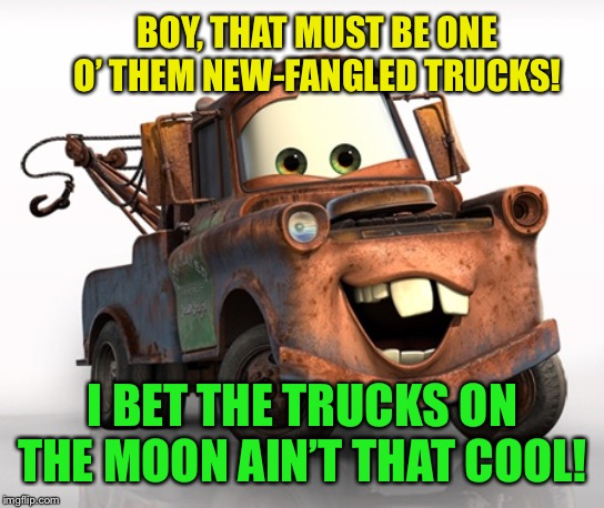 Tow Mater 101 | BOY, THAT MUST BE ONE O' THEM NEW-FANGLED TRUCKS! I BET THE TRUCKS ON THE MOON AIN'T THAT COOL! | image tagged in tow mater 101 | made w/ Imgflip meme maker