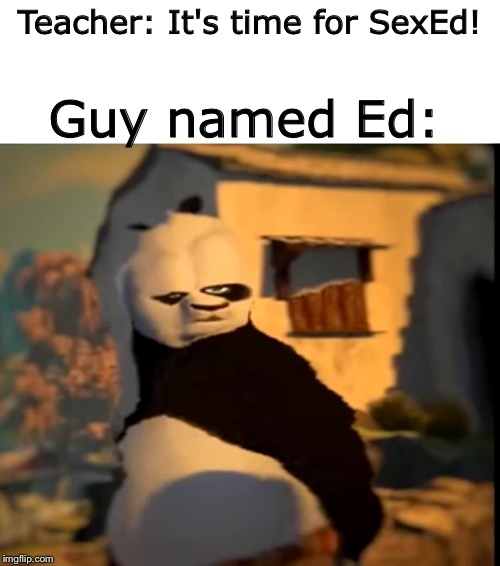Teacher: It's time for SexEd! Guy named Ed: | image tagged in po wut | made w/ Imgflip meme maker