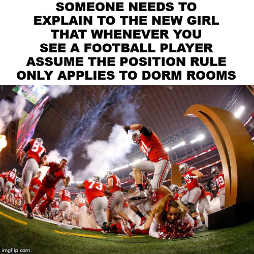 College Football rules |  SOMEONE NEEDS TO EXPLAIN TO THE NEW GIRL THAT WHENEVER YOU SEE A FOOTBALL PLAYER ASSUME THE POSITION RULE ONLY APPLIES TO DORM ROOMS | image tagged in college football,cheerleaders | made w/ Imgflip meme maker