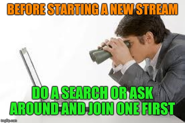 Is it just me or are there way too many streams claiming to be like the fun stream. | BEFORE STARTING A NEW STREAM DO A SEARCH OR ASK AROUND AND JOIN ONE FIRST | image tagged in searching computer,streams | made w/ Imgflip meme maker