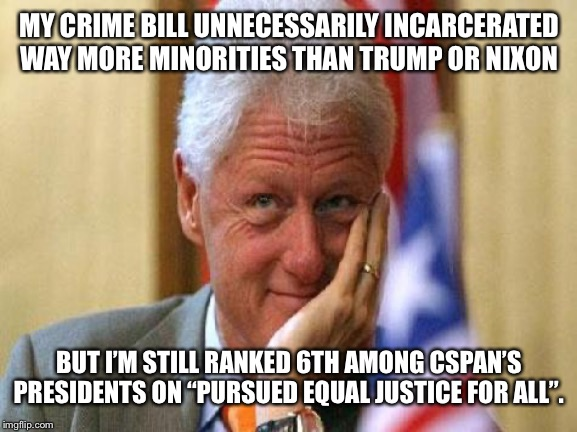 "smiling bill clinton |  MY CRIME BILL UNNECESSARILY INCARCERATED WAY MORE MINORITIES THAN TRUMP OR NIXON; BUT I'M STILL RANKED 6TH AMONG CSPAN'S PRESIDENTS ON ""PURSUED EQUAL JUSTICE FOR ALL"". 
