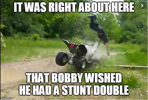 IT WAS RIGHT ABOUT HERE THAT BOBBY WISHED HE HAD A STUNT DOUBLE | image tagged in atvs,crashes,wv,trails | made w/ Imgflip meme maker